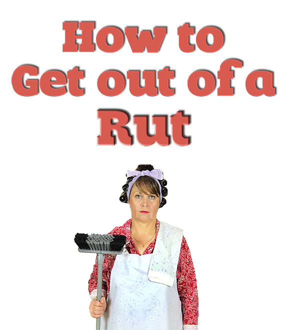 Get Out of a Rut